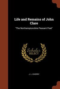 Life and Remains of John Clare: The Northamptonshire Peasant Poet by J. L. Cherry