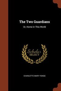 The Two Guardians: Or, Home in This World by Charlotte Mary Yonge