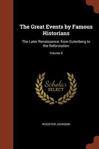 The Great Events by Famous Historians: The Later Renaissance: from Gutenberg to the Reformation; Volume 8 by Rossiter Johnson