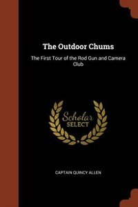 The Outdoor Chums: The First Tour of the Rod Gun and Camera Club by Captain Quincy Allen