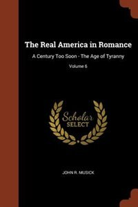 The Real America in Romance: A Century Too Soon - The Age of Tyranny; Volume 6 by John R. Musick