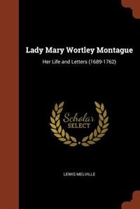Lady Mary Wortley Montague: Her Life and Letters (1689-1762) by Lewis Melville