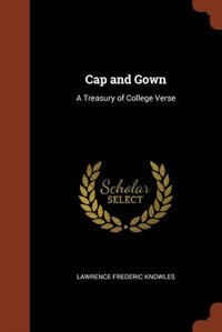 Cap and Gown: A Treasury of College Verse by Lawrence Frederic Knowles