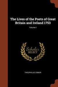 The Lives of the Poets of Great Britain and Ireland 1753; Volume I by Theophilus Cibber