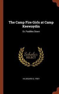 The Camp Fire Girls at Camp Keewaydin: Or, Paddles Down by Hildegard G. Frey