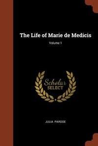 The Life of Marie de Medicis; Volume 1 by Julia Pardoe