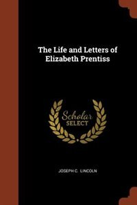 The Life and Letters of Elizabeth Prentiss by Joseph C. Lincoln