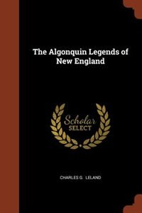 The Algonquin Legends of New England by Charles G. Leland