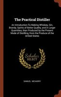The Practical Distiller: An Introduction To Making Whiskey, Gin, Brandy, Spirits of Better Quality…