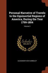 Personal Narrative of Travels to the Equinoctial Regions of America, During the Year 1799-1804…