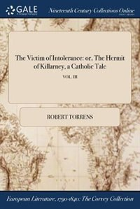 The Victim of Intolerance: or, The Hermit of Killarney, a Catholic Tale; VOL. III by Robert Torrens