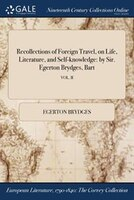 Recollections of Foreign Travel, on Life, Literature, and Self-knowledge: by Sir. Egerton Brydges…