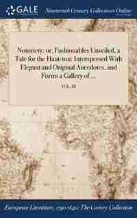 Notoriety: or, Fashionables Unveiled, a Tale for the Haut-ton: Interspersed With Elegant and Original Anecdote by Castigator