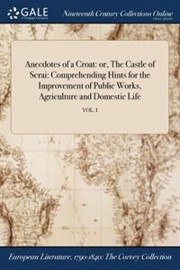 Anecdotes of a Croat: or, The Castle of Serai: Comprehending Hints for the Improvement of Public Works, Agriculture and D by Anonymous