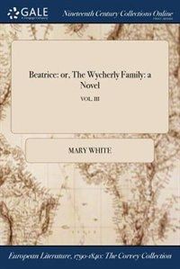 Beatrice: or, The Wycherly Family: a Novel; VOL. III by Mary White