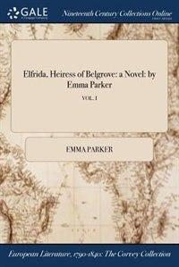 Elfrida, Heiress of Belgrove: a Novel: by Emma Parker; VOL. I by Emma Parker
