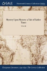 Mystery Upon Mystery: a Tale of Earlier Times; VOL. III by Anonymous
