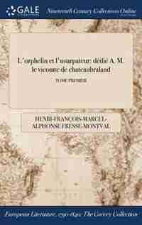 L'orphelin et l'usurpateur: dédié A. M. le vicomte de chateaubraland; TOME PREMIER by Henri-François-Marcel-A Fresse-Montval