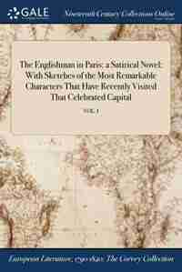 The Englishman in Paris: a Satirical Novel: With Sketches of the Most Remarkable Characters That Have Recently Visited That by Anonymous