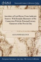 Anecdotes of Lord Byron: From Authentic Sources: With Remarks Illustrative of His Connection With…