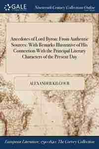 Anecdotes of Lord Byron: From Authentic Sources: With Remarks Illustrative of His Connection With the Principal Literary Cha by Alexander Kilgour