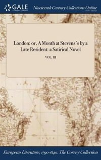 London: or, A Month at Stevens's by a Late Resident: a Satirical Novel; VOL. III by Anonymous