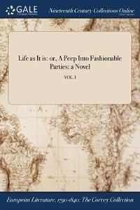 Life as It is: or, A Peep Into Fashionable Parties: a Novel; VOL. I by Anonymous