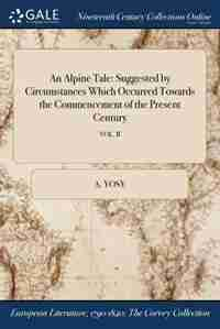 An Alpine Tale: Suggested by Circumstances Which Occurred Towards the Commencement of the Present Century; VOL. II by A. Yosy