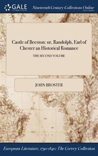 Castle of Beeston: or, Randolph, Earl of Chester an Historical Romance; THE SECOND VOLUME by John Broster
