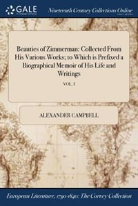 Beauties of Zimmerman: Collected From His Various Works; to Which is Prefixed a Biographical Memoir of His Life and Writin by Alexander Campbell