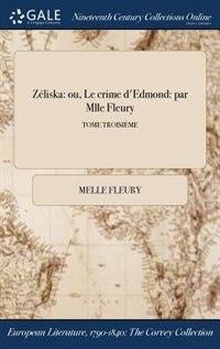 Zéliska: ou, Le crime d'Edmond: par Mlle Fleury; TOME TROISIÈME by Melle Fleury