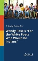 """A Study Guide for Wendy Rose's """"For the White Poets Who Would Be Indians"""""""