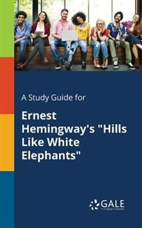 """A Study Guide for Ernest Hemingway's """"Hills Like White Elephants"""" by Cengage Learning Gale"""