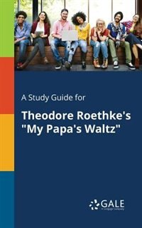 """A Study Guide for Theodore Roethke's """"My Papa's Waltz"""" by Cengage Learning Gale"""