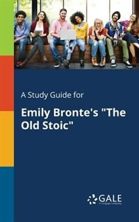 """A Study Guide for Emily Bronte's """"The Old Stoic"""" by Cengage Learning Gale"""
