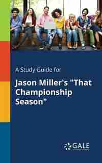 """A Study Guide for Jason Miller's """"That Championship Season"""" by Cengage Learning Gale"""