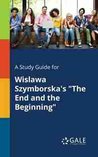 """A Study Guide for Wislawa Szymborska's """"The End and the Beginning"""" by Cengage Learning Gale"""
