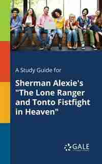 """A Study Guide for Sherman Alexie's """"The Lone Ranger and Tonto Fistfight in Heaven"""" by Cengage Learning Gale"""