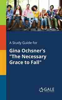 """A Study Guide for Gina Ochsner's """"The Necessary Grace to Fall"""" by Cengage Learning Gale"""