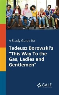 """A Study Guide for Tadeusz Borowski's """"This Way To the Gas, Ladies and Gentlemen"""" by Cengage Learning Gale"""