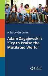 "A Study Guide for Adam Zagajewski's ""Try to Praise the Mutilated World"" by Cengage Learning Gale"