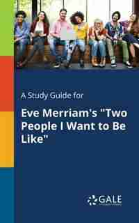 "A Study Guide for Eve Merriam's ""Two People I Want to Be Like"" by Cengage Learning Gale"