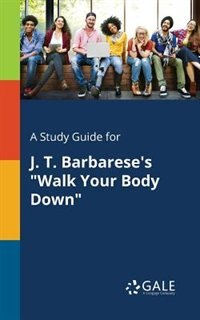 """A Study Guide for J. T. Barbarese's """"Walk Your Body Down"""" by Cengage Learning Gale"""