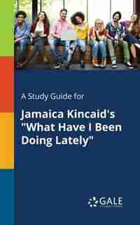 "A Study Guide for Jamaica Kincaid's ""What Have I Been Doing Lately"" by Cengage Learning Gale"