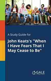 """A Study Guide for John Keats's """"When I Have Fears That I May Cease to Be"""" by Cengage Learning Gale"""