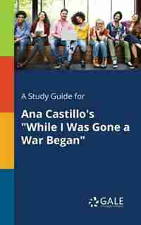 """A Study Guide for Ana Castillo's """"While I Was Gone a War Began"""" by Cengage Learning Gale"""