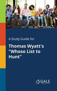 """A Study Guide for Thomas Wyatt's """"Whoso List to Hunt"""" by Cengage Learning Gale"""