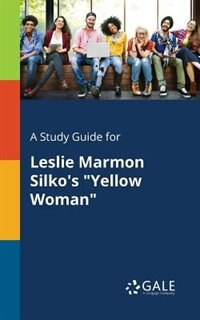 "A Study Guide for Leslie Marmon Silko's ""Yellow Woman"" by Cengage Learning Gale"