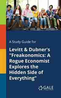 "A Study Guide for Levitt & Dubner's ""Freakonomics: A Rogue Economist Explores the Hidden Side of Everything by Cengage Learning Gale"