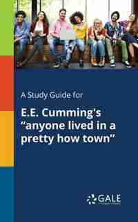 """A Study Guide for E.E. Cumming's """"anyone Lived in a Pretty How Town"""" by Cengage Learning Gale"""